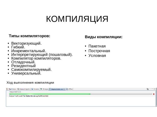 Ход выполнения компиляции Типы компиляторов: Векторизующий. Гибкий. Инкрементальный. Интерпретирующий (пошаговый). Компилятор компиляторов. Отладочный. Резидентный Самокомпилируемый. Универсальный. КОМПИЛЯЦИЯ Виды компиляции: Пакетная Построчная Условная