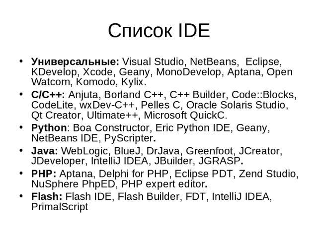Список IDE Универсальные: Visual Studio, NetBeans, Eclipse, KDevelop, Xcode, Geany, MonoDevelop, Aptana, Open Watcom, Komodo, Kylix. С/C++: Anjuta, Borland C++, C++ Builder, Code::Blocks, CodeLite, wxDev-C++, Pelles C, Oracle Solaris Studio, Qt Crea…