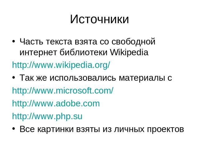 Источники Часть текста взята со свободной интернет библиотеки Wikipedia http://www.wikipedia.org/ Так же использовались материалы с http://www.microsoft.com/ http://www.adobe.com http://www.php.su Все картинки взяты из личных проектов