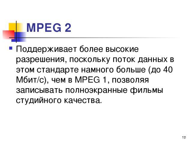 МРЕG 2 Поддерживает более высокие разрешения, поскольку поток данных в этом стандарте намного больше (до 40 Мбит/с), чем в МРЕG 1, позволяя записывать полноэкранные фильмы студийного качества. *