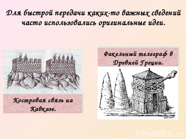 Для быстрой передачи каких-то важных сведений часто использовались оригинальные идеи. Костровая связь на Кавказе. Факельный телеграф в Древней Греции.