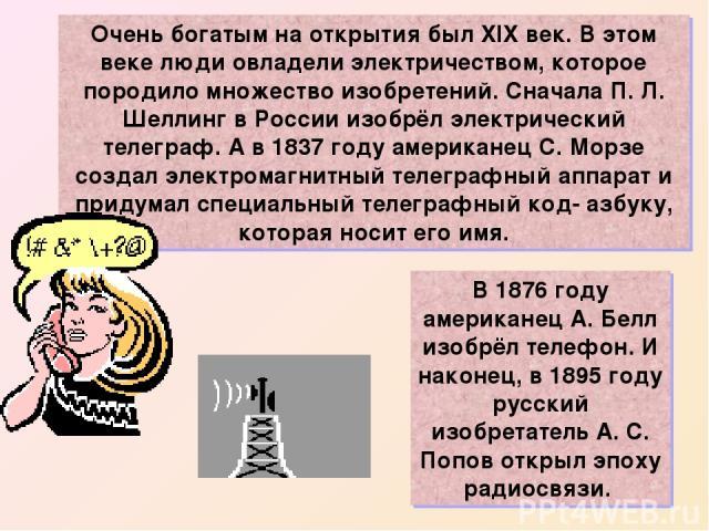 Очень богатым на открытия был XIX век. В этом веке люди овладели электричеством, которое породило множество изобретений. Сначала П. Л. Шеллинг в России изобрёл электрический телеграф. А в 1837 году американец С. Морзе создал электромагнитный телегра…