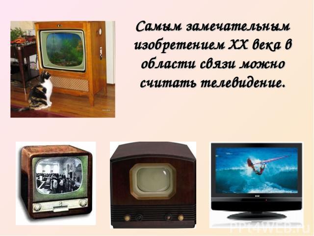 Самым замечательным изобретением XX века в области связи можно считать телевидение.