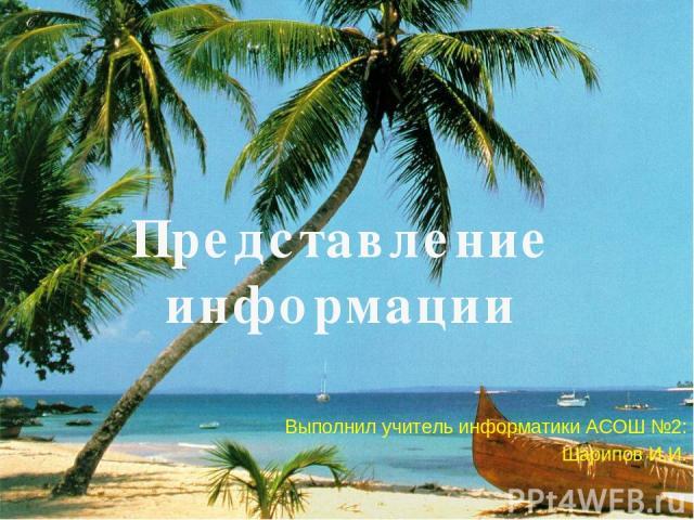 Представление информации Выполнил учитель информатики АСОШ №2: Шарипов И.И.
