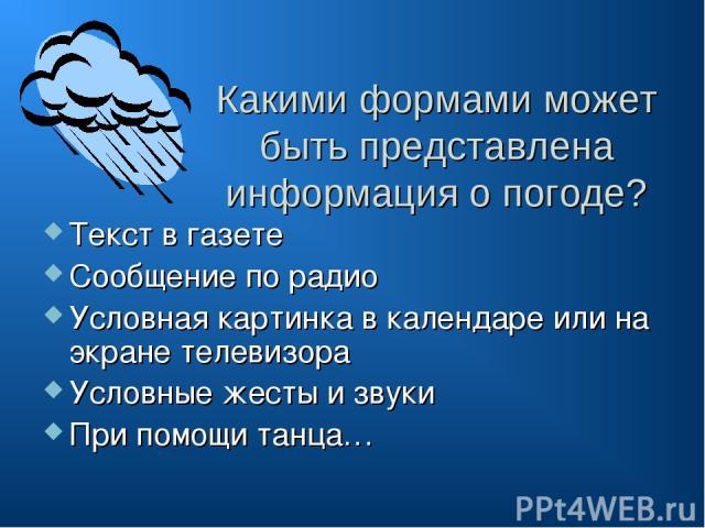 Какими формами может быть представлена информация о погоде? Текст в газете Сообщение по радио Условная картинка в календаре или на экране телевизора Условные жесты и звуки При помощи танца…