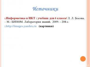 Источники Информатикаи ИКТ : учебник для 6класса/ Л. Л. Босова. – М.: БИНОМ. Л