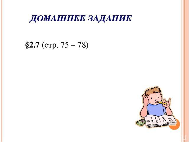 ДОМАШНЕЕ ЗАДАНИЕ §2.7 (стр. 75 – 78)