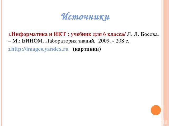 Источники Информатикаи ИКТ : учебник для 6класса/ Л. Л. Босова. – М.: БИНОМ. Лаборатория знаний, 2009. - 208 с. http://images.yandex.ru (картинки)