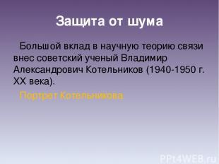 Защита от шума Большой вклад в научную теорию связи внес советский ученый Владим
