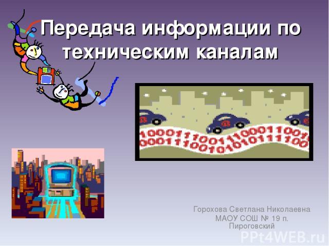 Передача информации по техническим каналам Горохова Светлана Николаевна МАОУ СОШ № 19 п. Пироговский