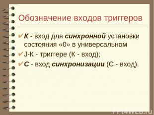 Обозначение входов триггеров К - вход для синхронной установки состояния «0» в у