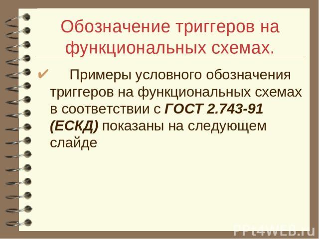 Обозначение триггеров на функциональных схемах. Примеры условного обозначения триггеров на функциональных схемах в соответствии с ГОСТ 2.743-91 (ЕСКД) показаны на следующем слайде
