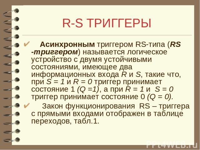 R-S ТРИГГЕРЫ Асинхронным триггером RS-типа (RS -триггером) называется логическое устройство с двумя устойчивыми состояниями, имеющее два информационных входа R и S, такие что, при S = 1 и R = 0 триггер принимает состояние 1 (Q =1), а при R = 1 и S =…