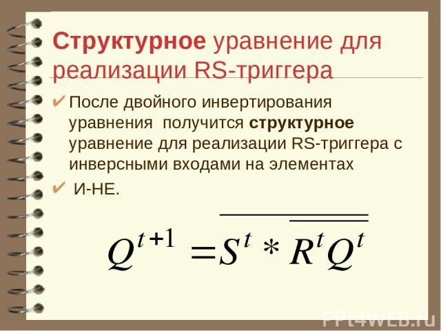 Структурное уравнение для реализации RS-триггера После двойного инвертирования уравнения получится структурное уравнение для реализации RS-триггера с инверсными входами на элементах И-НЕ.