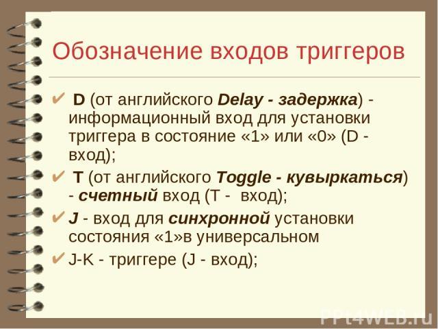 Обозначение входов триггеров D (от английского Delay - задержка) - информационный вход для установки триггера в состояние «1» или «0» (D - вход); T (от английского Toggle - кувыркаться) - счетный вход (T - вход); J - вход для синхронной установки со…