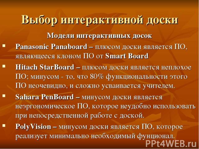 Выбор интерактивной доски Модели интерактивных досок Panasonic Panaboard – плюсом доски является ПО, являющееся клоном ПО от Smart Board Hitach StarBoard – плюсом доски является неплохое ПО; минусом - то, что 80% функциональности этого ПО неочевидно…