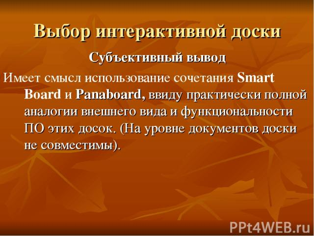 Выбор интерактивной доски Субъективный вывод Имеет смысл использование сочетания Smart Board и Panaboard, ввиду практически полной аналогии внешнего вида и функциональности ПО этих досок. (На уровне документов доски не совместимы).
