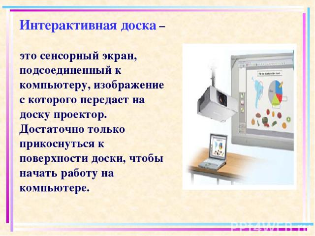 Интерактивная доска – это сенсорный экран, подсоединенный к компьютеру, изображение с которого передает на доску проектор. Достаточно только прикоснуться к поверхности доски, чтобы начать работу на компьютере.