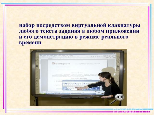 набор посредством виртуальной клавиатуры любого текста задания в любом приложении и его демонстрацию в режиме реального времени
