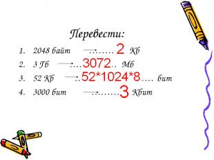 Перевести: 2048 байт ………… Кб 3 Гб …………… Мб 52 Кб ……………………. бит 3000 бит ………… Кби