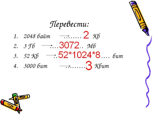 Перевести: 2048 байт ………… Кб 3 Гб …………… Мб 52 Кб ……………………. бит 3000 бит ………… Кбит