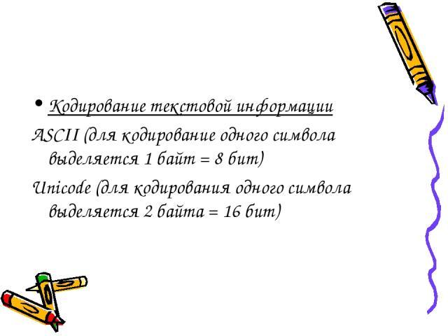Кодирование текстовой информации ASCII (для кодирование одного символа выделяется 1 байт = 8 бит) Unicode (для кодирования одного символа выделяется 2 байта = 16 бит)