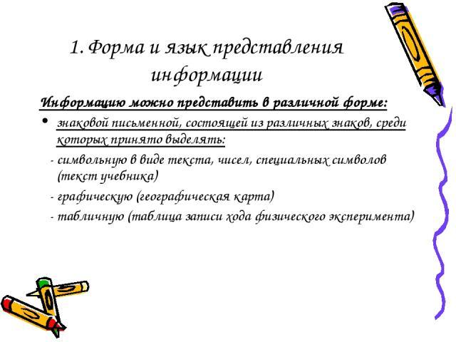 1. Форма и язык представления информации Информацию можно представить в различной форме: знаковой письменной, состоящей из различных знаков, среди которых принято выделять: - символьную в виде текста, чисел, специальных символов (текст учебника) - г…