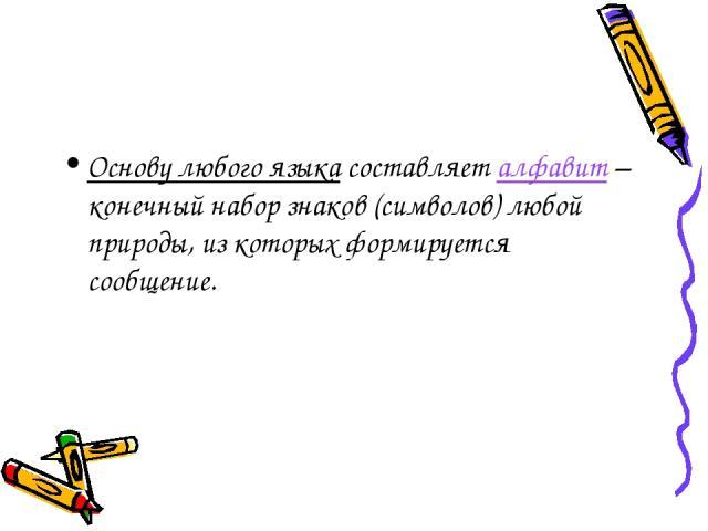 Основу любого языка составляет алфавит – конечный набор знаков (символов) любой природы, из которых формируется сообщение.