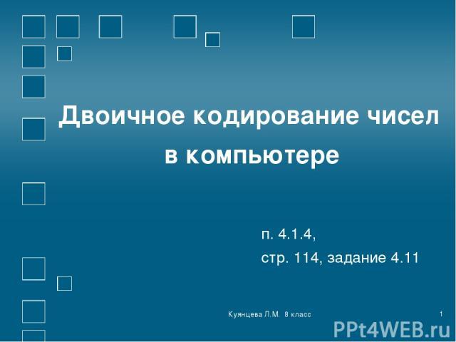 Куянцева Л.М. 8 класс * Двоичное кодирование чисел в компьютере п. 4.1.4, стр. 114, задание 4.11 Куянцева Л.М. 8 класс