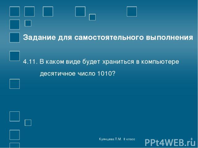 Куянцева Л.М. 8 класс * Задание для самостоятельного выполнения 4.11. В каком виде будет храниться в компьютере десятичное число 1010? Куянцева Л.М. 8 класс