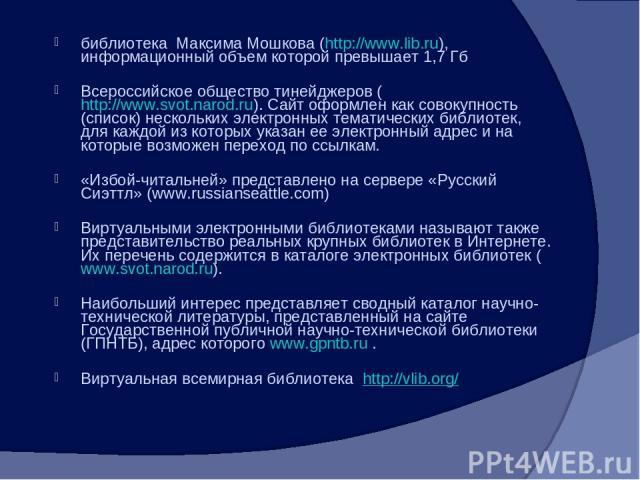 библиотека Максима Мошкова (http://www.lib.ru), информационный объем которой превышает 1,7 Гб Всероссийское общество тинейджеров (http://www.svot.narod.ru). Сайт оформлен как совокупность (список) нескольких электронных тематических библиотек, для к…