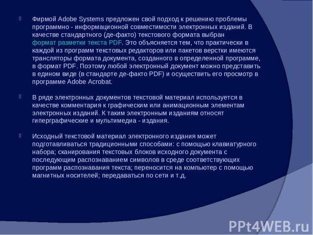 Фирмой Adobe Systems предложен свой подход к решению проблемы программно - информационной совместимости электронных изданий. В качестве стандартного (де-факто) текстового формата выбран формат разметки текста PDF. Это объясняется тем, что практическ…