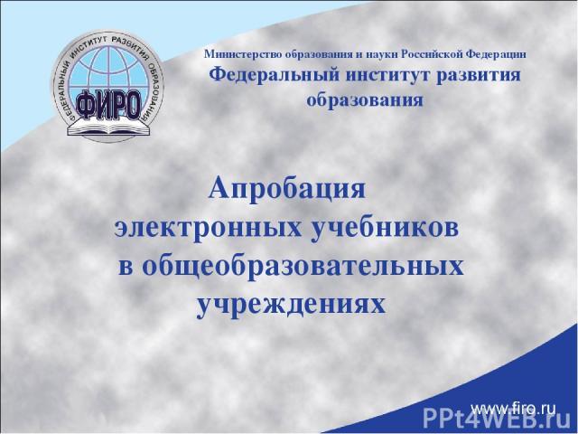Апробация электронных учебников в общеобразовательных учреждениях Министерство образования и науки Российской Федерации Федеральный институт развития образования