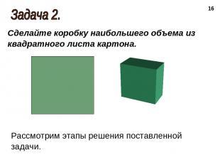* Сделайте коробку наибольшего объема из квадратного листа картона. Рассмотрим э