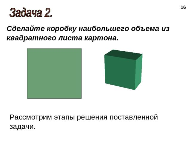 * Сделайте коробку наибольшего объема из квадратного листа картона. Рассмотрим этапы решения поставленной задачи.