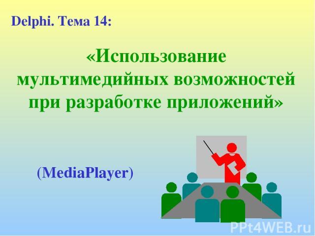 «Использование мультимедийных возможностей при разработке приложений» Delphi. Тема 14: (MediaPlayer)