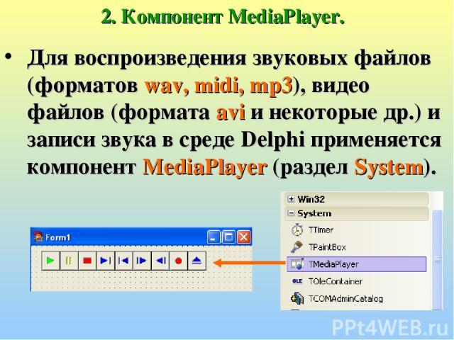 2. Компонент MediaPlayer. Для воспроизведения звуковых файлов (форматов wav, midi, mp3), видео файлов (формата avi и некоторые др.) и записи звука в среде Delphi применяется компонент MediaPlayer (раздел System).