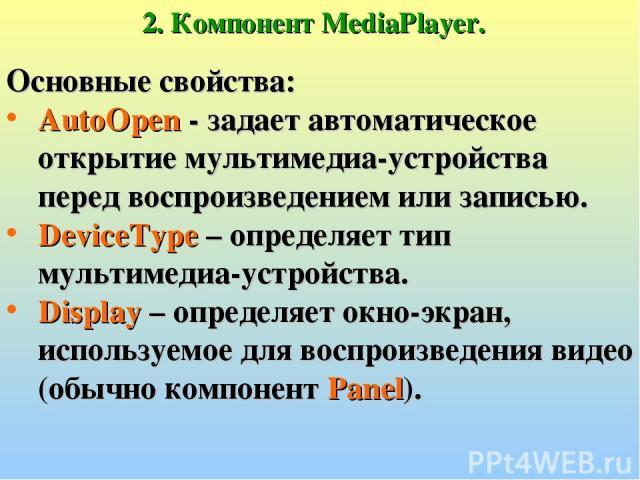 2. Компонент MediaPlayer. Основные свойства: AutoOpen - задает автоматическое открытие мультимедиа-устройства перед воспроизведением или записью. DeviceType – определяет тип мультимедиа-устройства. Display – определяет окно-экран, используемое для в…