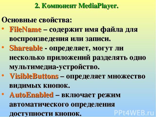 2. Компонент MediaPlayer. Основные свойства: FileName – содержит имя файла для воспроизведения или записи. Shareable - определяет, могут ли несколько приложений разделять одно мультимедиа-устройство. VisibleButtons – определяет множество видимых кно…