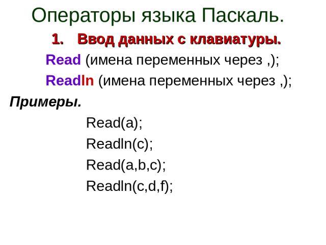 Операторы языка Паскаль. Ввод данных с клавиатуры. Read (имена переменных через ,); Readln (имена переменных через ,); Примеры. Read(a); Readln(c); Read(a,b,c); Readln(c,d,f);