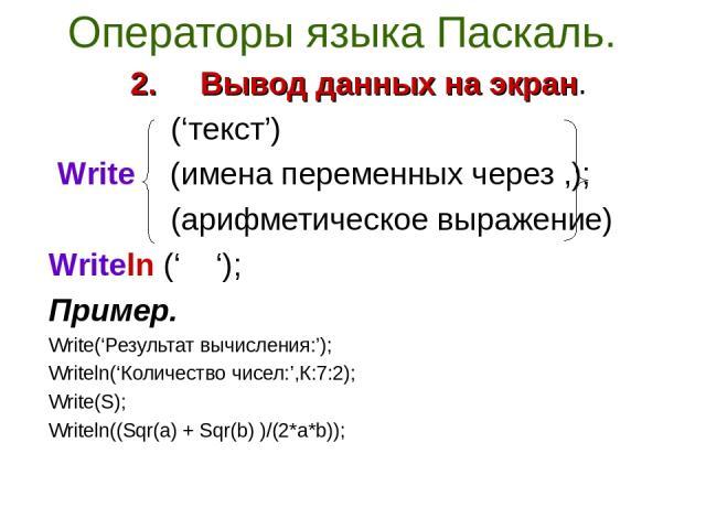 Операторы языка Паскаль. 2. Вывод данных на экран. ('текст') Write (имена переменных через ,); (арифметическое выражение) Writeln (' '); Пример. Write('Результат вычисления:'); Writeln('Количество чисел:',К:7:2); Write(S); Writeln((Sqr(a) + Sqr(b) )…