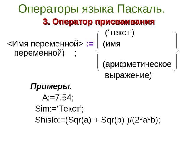 Операторы языка Паскаль. 3. Оператор присваивания ('текст') := (имя переменной) ; (арифметическое выражение) Примеры. A:=7.54; Sim:='Текст'; Shislo:=(Sqr(a) + Sqr(b) )/(2*a*b);