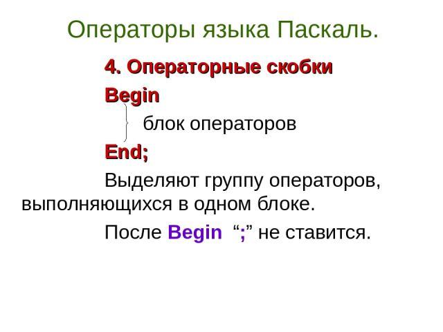 """Операторы языка Паскаль. 4. Операторные скобки Begin блок операторов End; Выделяют группу операторов, выполняющихся в одном блоке. После Begin """";"""" не ставится."""