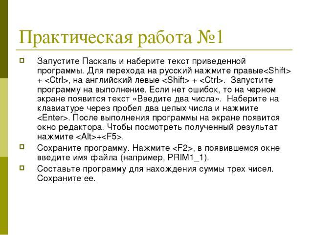 Практическая работа №1 Запустите Паскаль и наберите текст приведенной программы. Для перехода на русский нажмите правые + , на английский левые + . Запустите программу на выполнение. Если нет ошибок, то на черном экране появится текст «Введите два ч…