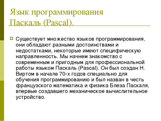 Язык программирования Паскаль (Pascal). Существует множество языков программирования, они обладают разными достоинствами и недостатками, некоторые имеют специфическую направленность. Мы начнем знакомство с современным и пригодным для профессионально…