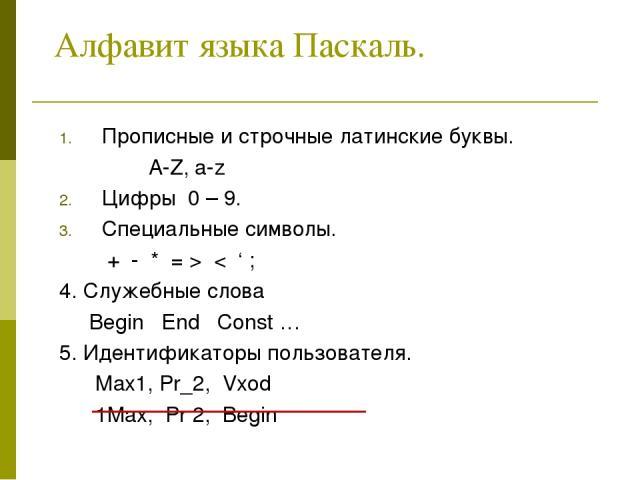 Алфавит языка Паскаль. Прописные и строчные латинские буквы. A-Z, a-z Цифры 0 – 9. Специальные символы. + - * = > < ' ; 4. Служебные слова Begin End Const … 5. Идентификаторы пользователя. Max1, Pr_2, Vxod 1Max, Pr 2, Begin