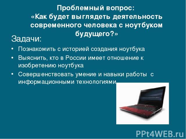 Проблемный вопрос: «Как будет выглядеть деятельность современного человека с ноутбуком будущего?» Задачи: Познакомить с историей создания ноутбука Выяснить, кто в России имеет отношение к изобретению ноутбука Совершенствовать умение и навыки работы …