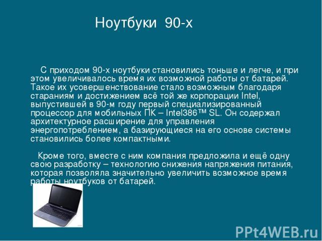 С приходом 90-х ноутбуки становились тоньше и легче, и при этом увеличивалось время их возможной работы от батарей. Такое их усовершенствование стало возможным благодаря стараниям и достижением всё той же корпорации Intel, выпустившей в 90-м году пе…