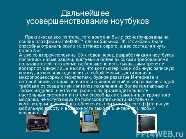 Практически все лэптопы того времени были сконструированы на основе платформы Intel386™ для мобильных ПК. Их экраны были способны отражать около 16 оттенков серого, а вес составлял чуть более 3 кг. А уже со второй половины 90-х годов перед разработч…