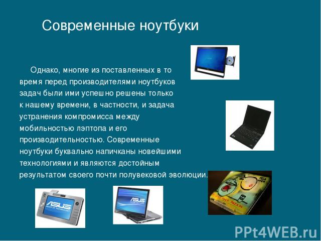 Однако, многие из поставленных в то время перед производителями ноутбуков задач были ими успешно решены только к нашему времени, в частности, и задача устранения компромисса между мобильностью лэптопа и его производительностью. Современные ноутбуки …